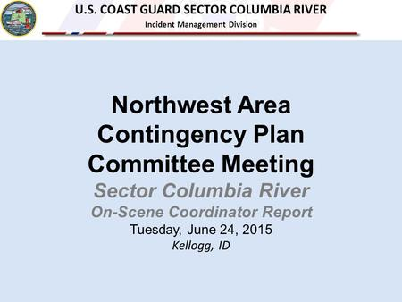 Northwest Area Contingency Plan Committee Meeting Sector Columbia River On-Scene Coordinator Report Tuesday, June 24, 2015 Kellogg, ID U.S. COAST GUARD.