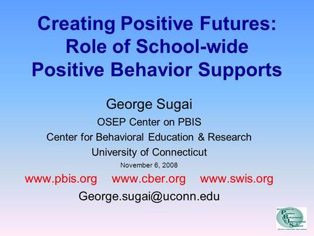 Creating Positive Futures: Role of School-wide Positive Behavior Supports George Sugai OSEP Center on PBIS Center for Behavioral Education & Research University.
