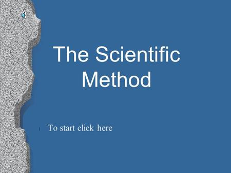 The Scientific Method l To start click here Click One of the Following To Start Your Tour l Testable Question l Writing A Hypothesis l Gathering Materials.