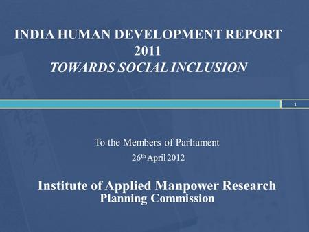 <strong>INDIA</strong> HUMAN DEVELOPMENT REPORT 2011 TOWARDS SOCIAL INCLUSION To the Members of Parliament 26 th April 2012 Institute of Applied Manpower Research Planning.