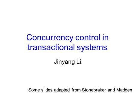 Concurrency control in transactional systems Jinyang Li Some slides adapted from Stonebraker and Madden.