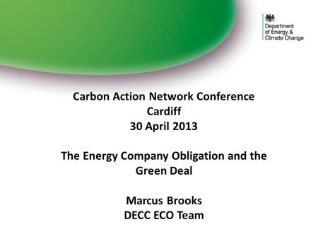 Carbon Action Network Conference Cardiff 30 April 2013 The Energy Company Obligation and the Green Deal Marcus Brooks DECC ECO Team.