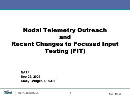 Texas Nodal  1 Nodal Telemetry Outreach and Recent Changes to Focused Input Testing (FIT) NATF Sep 29, 2009 Stacy Bridges, ERCOT.