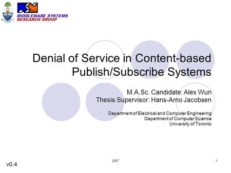 MIDDLEWARE SYSTEMS RESEARCH GROUP 20071 Denial of Service in Content-based Publish/Subscribe Systems M.A.Sc. Candidate: Alex Wun Thesis Supervisor: Hans-Arno.