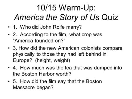 "10/15 Warm-Up: America the Story of Us Quiz 1. Who did John Rolfe marry? 2. According to the film, what crop was ""America founded on?"" 3. How did the new."
