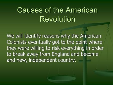 Causes of the American Revolution We will identify reasons why the American Colonists eventually got to the point where they were willing to risk everything.