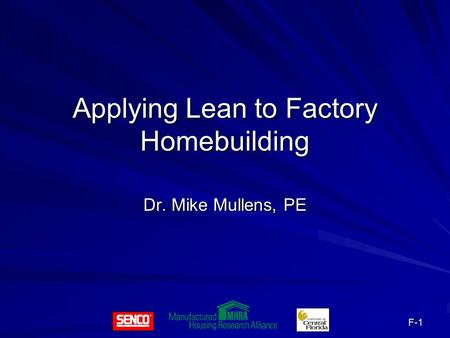 F-1 Applying Lean to Factory Homebuilding Dr. Mike Mullens, PE.
