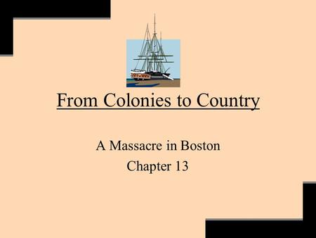 From Colonies to Country A Massacre in Boston Chapter 13.