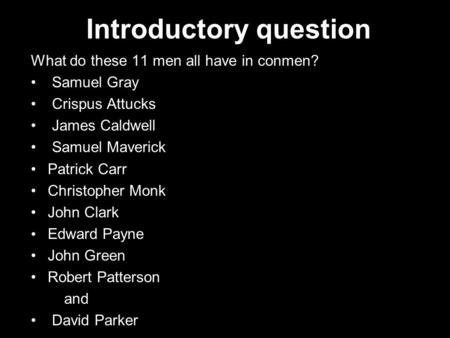 Introductory question What do these 11 men all have in conmen? Samuel Gray Crispus Attucks James Caldwell Samuel Maverick Patrick Carr Christopher Monk.