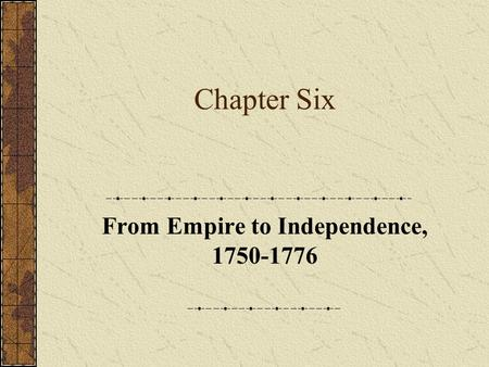 Chapter Six From Empire to Independence, 1750-1776.