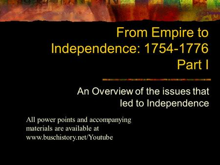 From Empire to Independence: 1754-1776 Part I An Overview of the issues that led to Independence All power points and accompanying materials are available.