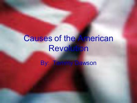 Causes of the American Revolution By: Tammy Dawson.