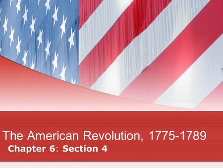 The American Revolution, 1775-1789 Chapter 6: Section 4.