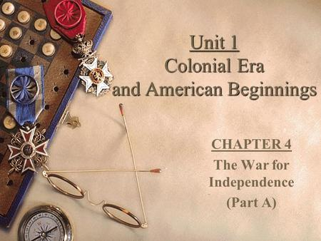 Unit 1 Colonial Era and American Beginnings CHAPTER 4 The War for Independence (Part A)