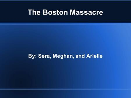 The Boston Massacre By: Sera, Meghan, and Arielle.
