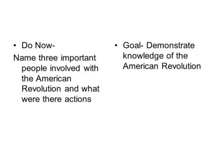 Do Now- Name three important people involved with the American Revolution and what were there actions Goal- Demonstrate knowledge of the American Revolution.
