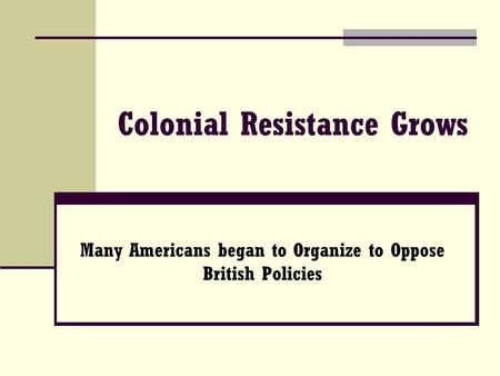 Colonial Resistance Grows Many Americans began to Organize to Oppose British Policies.
