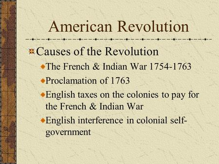 American Revolution Causes of the Revolution The French & Indian War 1754-1763 Proclamation of 1763 English taxes on the colonies to pay for the French.