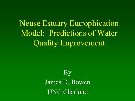 Neuse Estuary Eutrophication Model: Predictions of Water Quality Improvement By James D. Bowen UNC Charlotte.