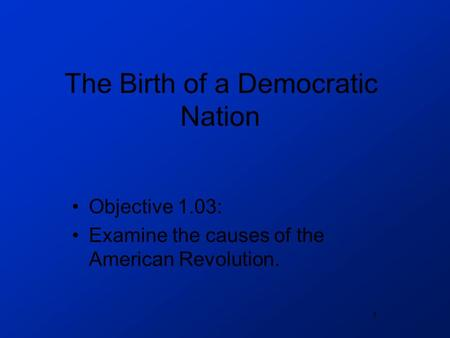 1 The Birth of a Democratic Nation Objective 1.03: Examine the causes of the American Revolution.