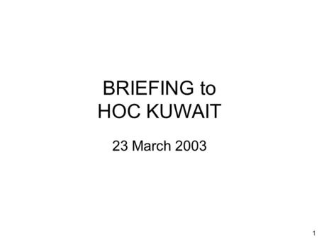 1 BRIEFING to HOC KUWAIT 23 March 2003. 2 Introduction Welcome to new attendees Purpose of the HOC Brief Limitations on material Expectations.