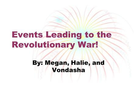 Events Leading to the Revolutionary War! By: Megan, Halie, and Vondasha.