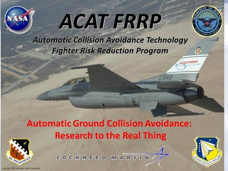 ACAT FRRP Automatic Collision Avoidance Technology Fighter Risk Reduction Program Copyright 2009 Lockheed Martin Corporation. Automatic Ground Collision.