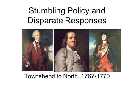 Stumbling Policy and Disparate Responses Townshend to North, 1767-1770.