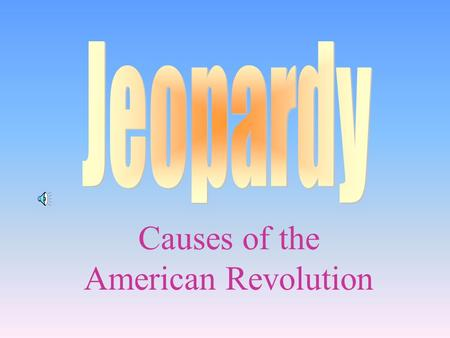 Causes of the American Revolution 100 200 400 300 400 Not another tax! Location, Location! Who am I? Random 300 200 400 200 100 500 100 Final.
