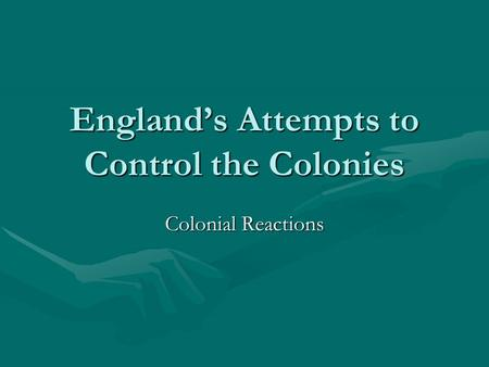 England's Attempts to Control the Colonies Colonial Reactions.