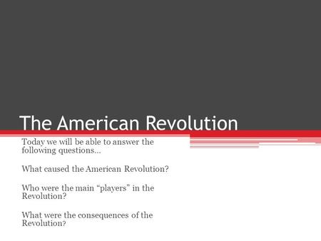"The American Revolution Today we will be able to answer the following questions… What caused the American Revolution? Who were the main ""players"" in the."
