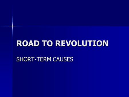 ROAD TO REVOLUTION SHORT-TERM CAUSES.