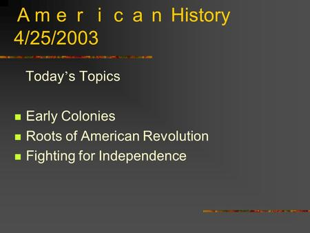 American History 4/25/2003 Today ' s Topics Early Colonies Roots of American Revolution Fighting for Independence.