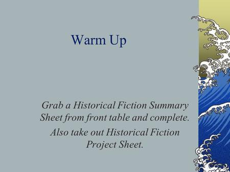 Warm Up Grab a Historical Fiction Summary Sheet from front table and complete. Also take out Historical Fiction Project Sheet.