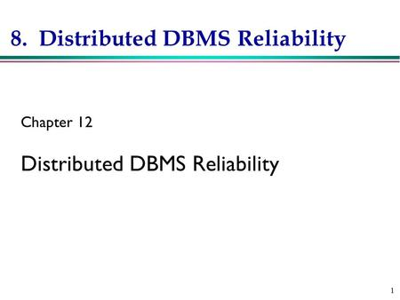 1 8. Distributed DBMS Reliability Chapter 12 Distributed DBMS Reliability.