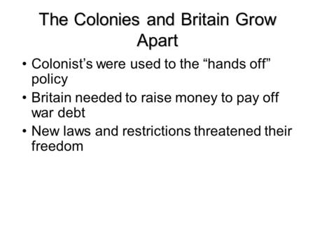 "The Colonies and Britain Grow Apart Colonist's were used to the ""hands off"" policy Britain needed to raise money to pay off war debt New laws and restrictions."
