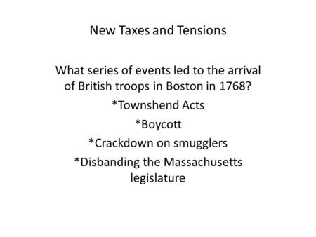 New Taxes and Tensions What series of events led to the arrival of British troops in Boston in 1768? *Townshend Acts *Boycott *Crackdown on smugglers *Disbanding.