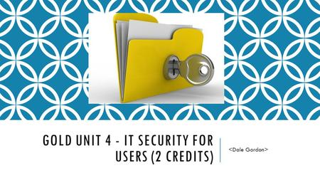 GOLD UNIT 4 - IT SECURITY FOR USERS (2 CREDITS). SELECT AND USE APPROPRIATE METHODS TO MINIMISE SECURITY RISK TO IT SYSTEMS AND DATA 1.1 I can describe.