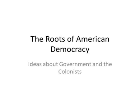 The Roots of American Democracy Ideas about Government and the Colonists.