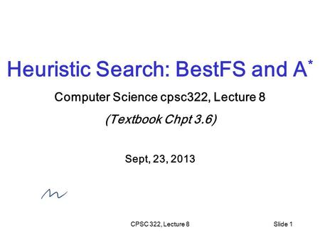 CPSC 322, Lecture 8Slide 1 Heuristic Search: BestFS and A * Computer Science cpsc322, Lecture 8 (Textbook Chpt 3.6) Sept, 23, 2013.