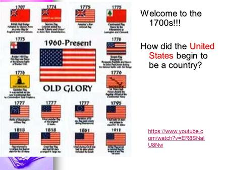 Welcome to the 1700s!!! How did the United States begin to be a country? https://www.youtube.c om/watch?v=ER8SNaI U8Nw.