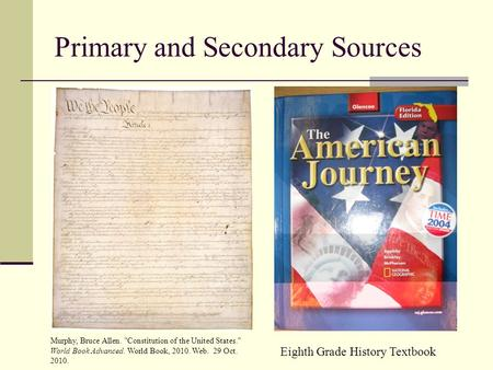 Primary and Secondary Sources Murphy, Bruce Allen. Constitution of the United States. World Book Advanced. World Book, 2010. Web. 29 Oct. 2010. Eighth.
