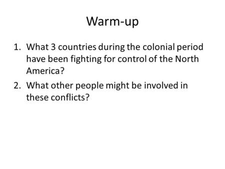 Warm-up 1.What 3 countries during the colonial period have been fighting for control of the North America? 2.What other people might be involved in these.