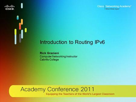 1 © 2011 Cisco Systems, Inc. All rights reserved. Cisco confidential.Cisco Networking Academy, US/Canada Introduction to Routing IPv6 Rick Graziani Computer.