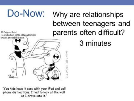Do-Now: Why are relationships between teenagers and parents often difficult? 3 minutes.