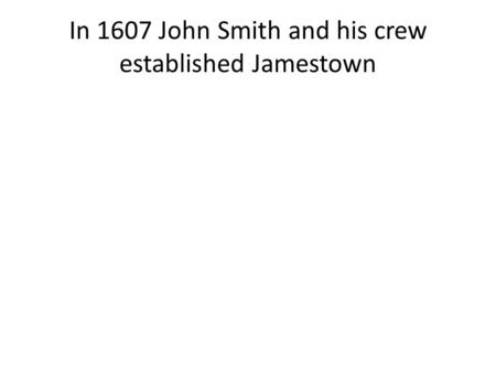 In 1607 John Smith and his crew established Jamestown.