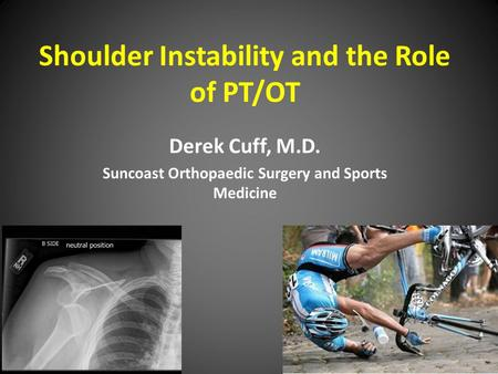 Shoulder Instability and the Role of PT/OT Derek Cuff, M.D. Suncoast Orthopaedic Surgery and Sports Medicine.