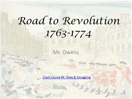 Road to Revolution 1763-1774 Mr. Owens Crash Course #6: Taxes & Smuggling.