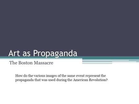 Art as Propaganda The Boston Massacre How do the various images of the same event represent the propaganda that was used during the American Revolution?