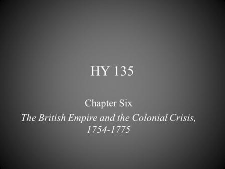 HY 135 Chapter Six The British Empire and the Colonial Crisis, 1754-1775.